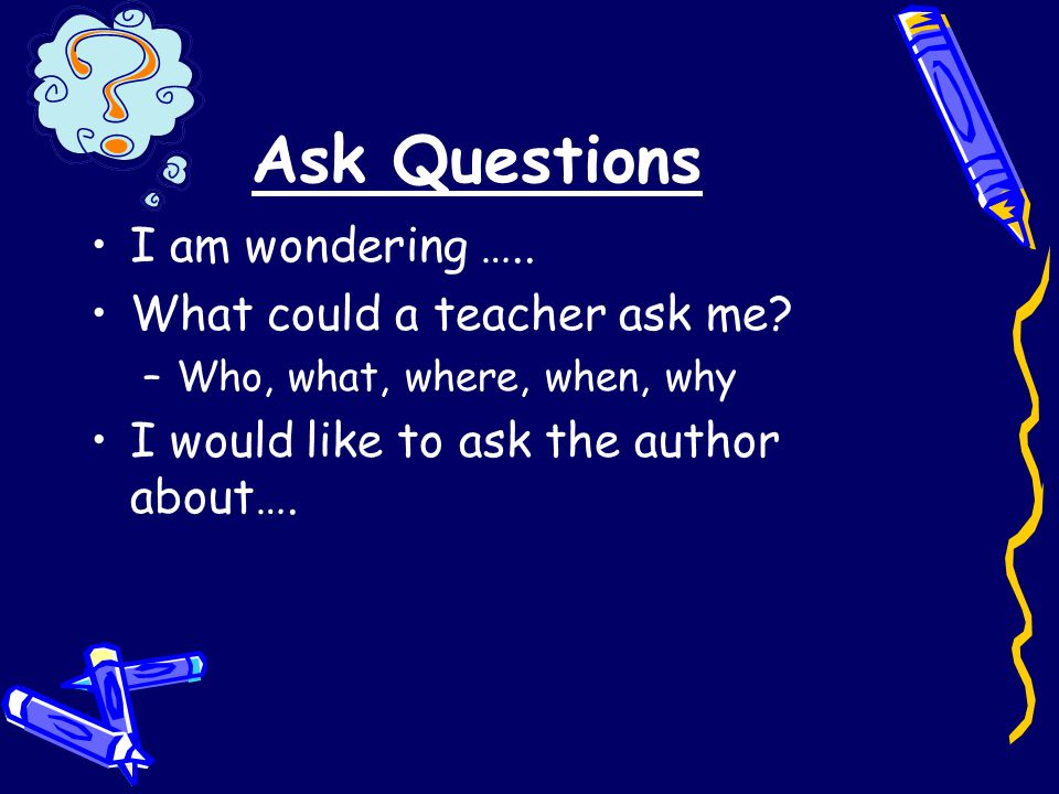 Ask Questions I am wondering ….. What could a teacher ask me.