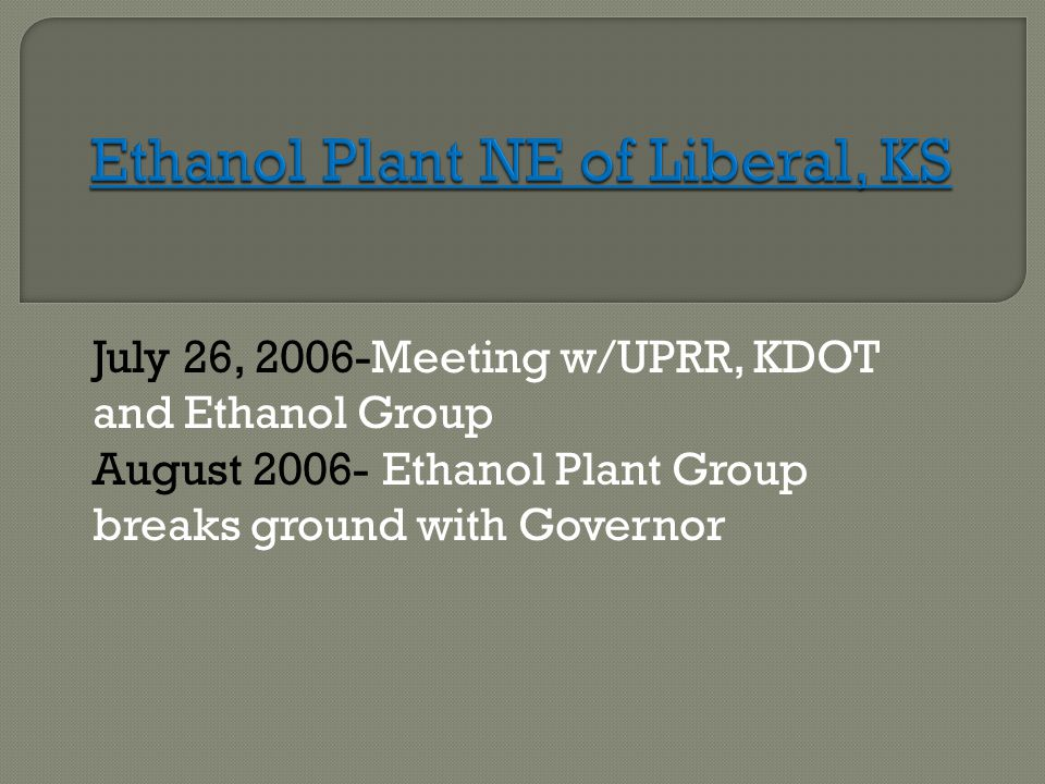 July 26, 2006-Meeting w/UPRR, KDOT and Ethanol Group August 2006- Ethanol Plant Group breaks ground with Governor