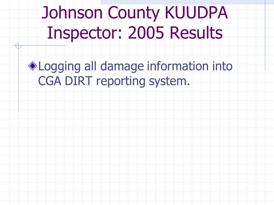 Johnson County KUUDPA Inspector: 2005 Results Logging all damage information into CGA DIRT reporting system.