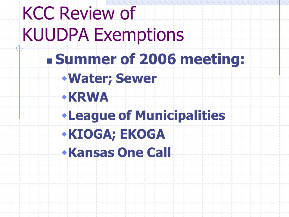 KCC Review of KUUDPA Exemptions Summer of 2006 meeting:  Water; Sewer  KRWA  League of Municipalities  KIOGA; EKOGA  Kansas One Call
