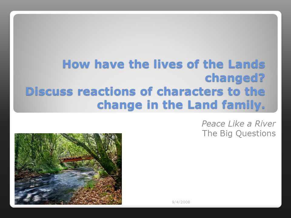 9/4/2008 How have the lives of the Lands changed? Discuss reactions of characters to the change in the Land family. Peace Like a River The Big Questio