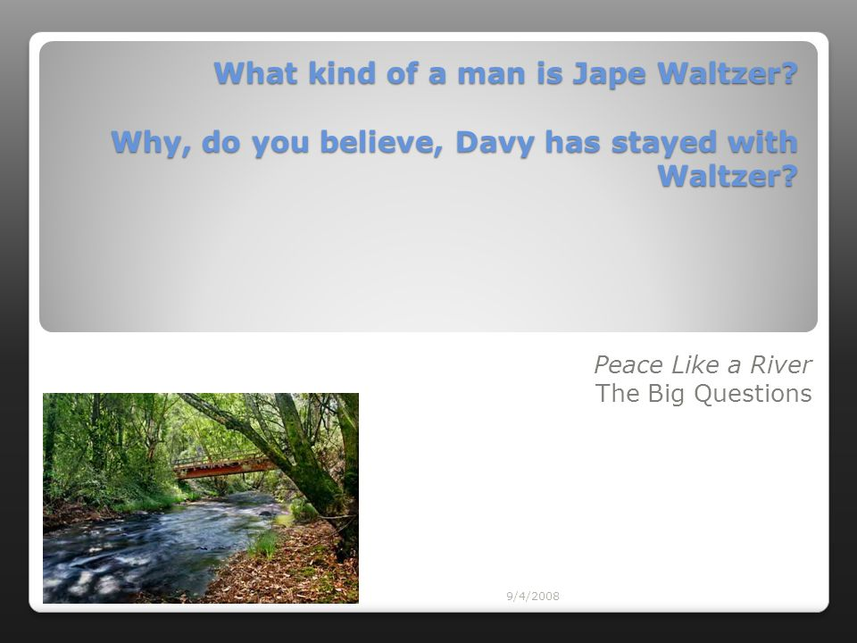 9/4/2008 Peace Like a River The Big Questions What kind of a man is Jape Waltzer? Why, do you believe, Davy has stayed with Waltzer?
