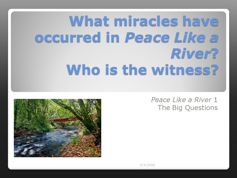 9/4/2008 What miracles have occurred in Peace Like a River? Who is the witness? Peace Like a River 1 The Big Questions