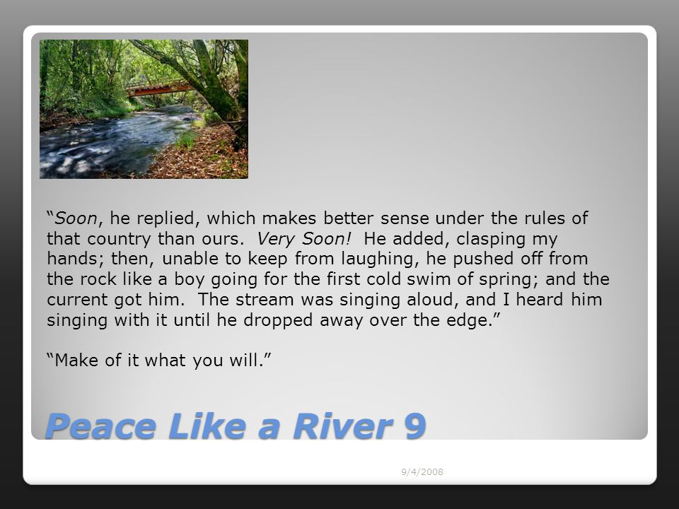 "9/4/2008 Peace Like a River 9 ""Soon, he replied, which makes better sense under the rules of that country than ours. Very Soon! He added, clasping my"