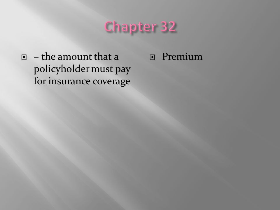  – the amount that a policyholder must pay for insurance coverage  Premium