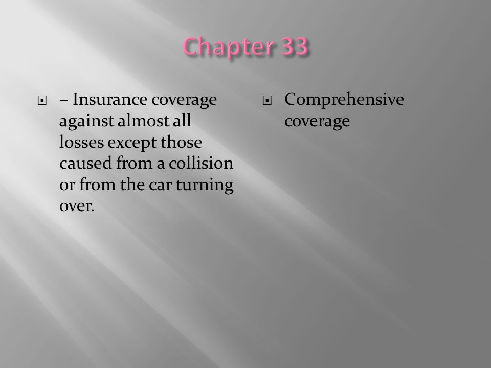  – Insurance coverage against almost all losses except those caused from a collision or from the car turning over.  Comprehensive coverage