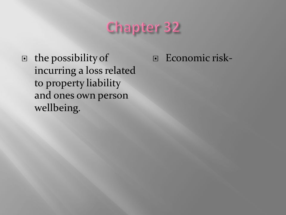  the possibility of incurring a loss related to property liability and ones own person wellbeing.  Economic risk-