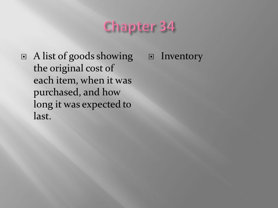  A list of goods showing the original cost of each item, when it was purchased, and how long it was expected to last.  Inventory