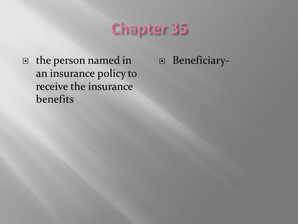  the person named in an insurance policy to receive the insurance benefits  Beneficiary-
