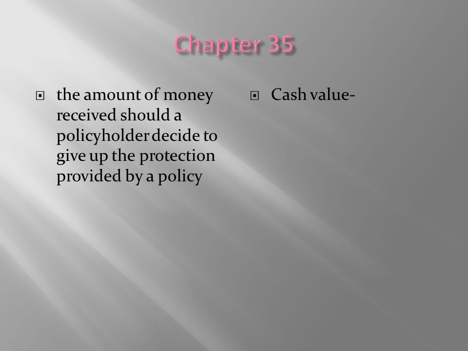  the amount of money received should a policyholder decide to give up the protection provided by a policy  Cash value-
