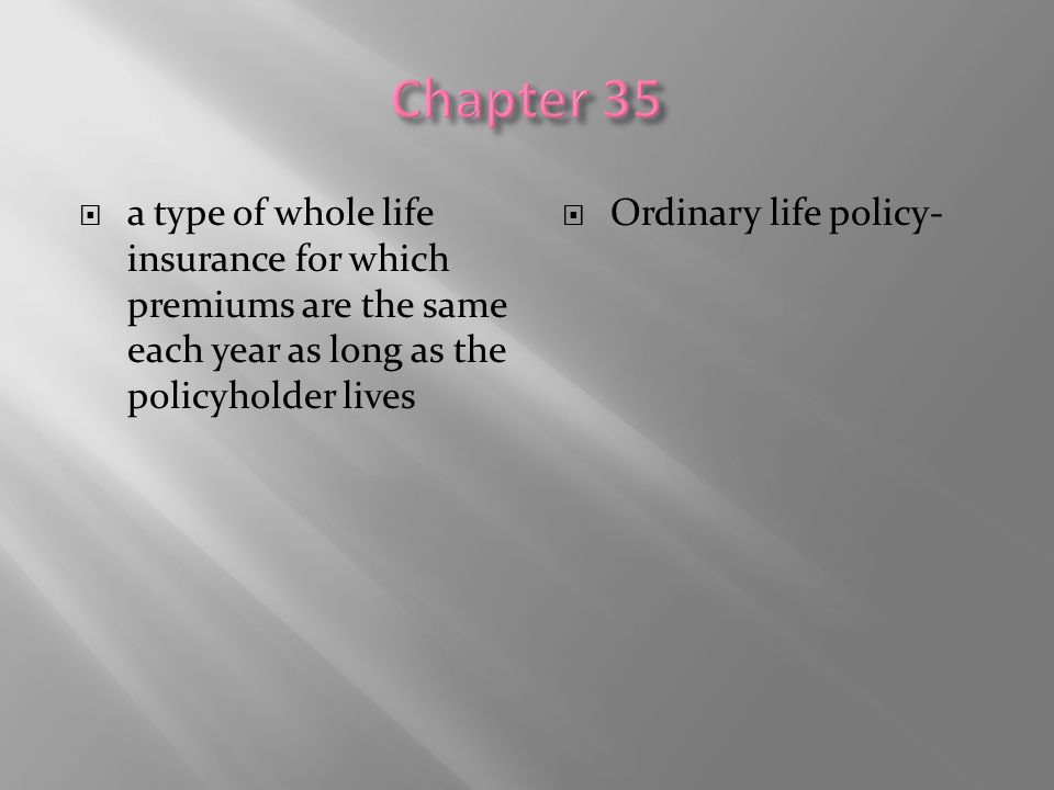  a type of whole life insurance for which premiums are the same each year as long as the policyholder lives  Ordinary life policy-