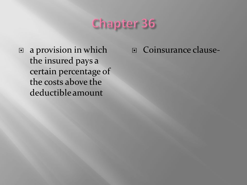  a provision in which the insured pays a certain percentage of the costs above the deductible amount  Coinsurance clause-