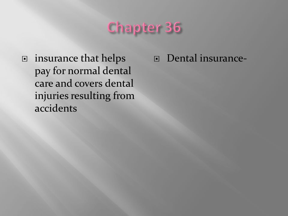  insurance that helps pay for normal dental care and covers dental injuries resulting from accidents  Dental insurance-
