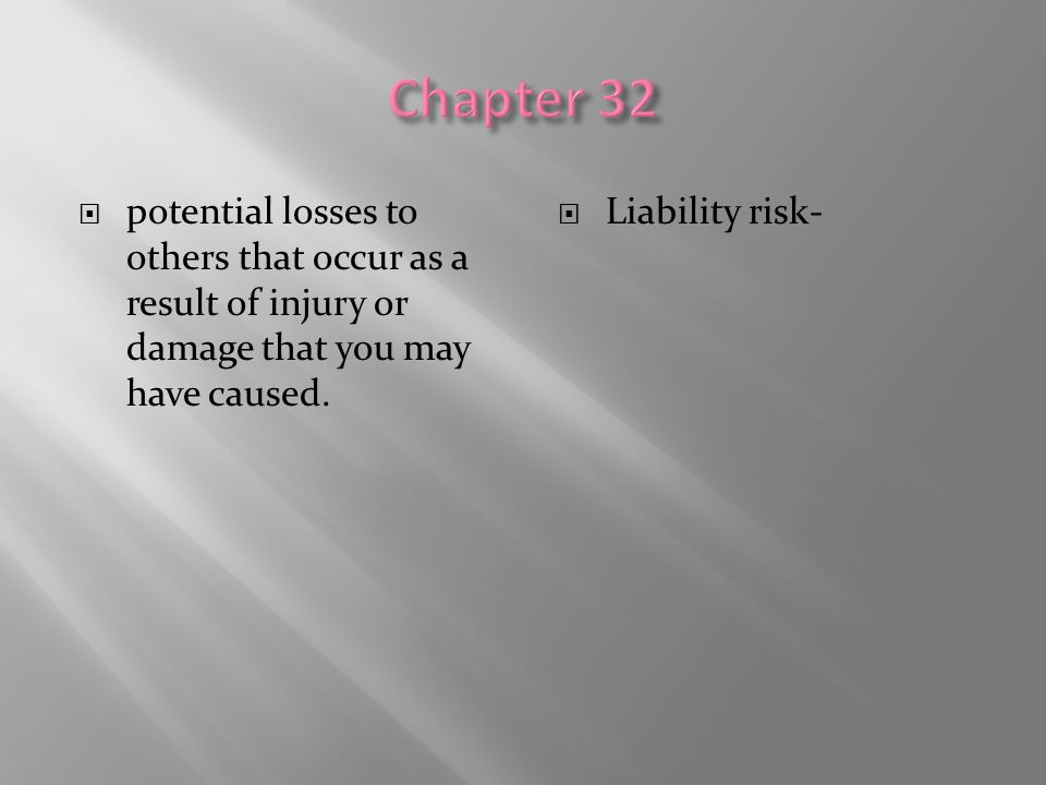  potential losses to others that occur as a result of injury or damage that you may have caused.  Liability risk-