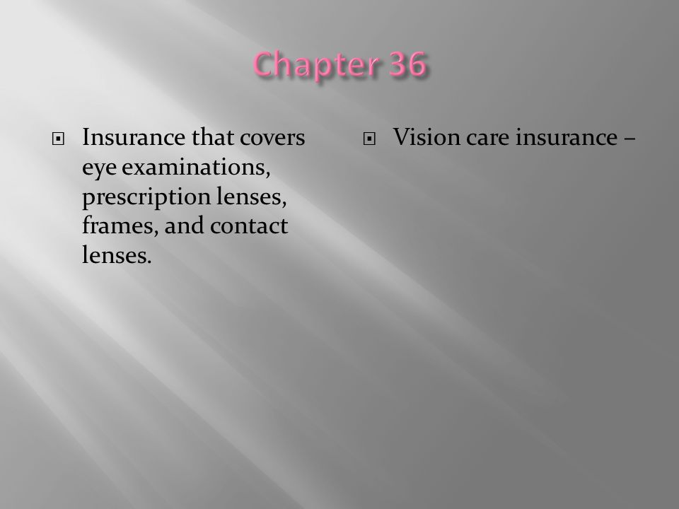  Insurance that covers eye examinations, prescription lenses, frames, and contact lenses.  Vision care insurance –