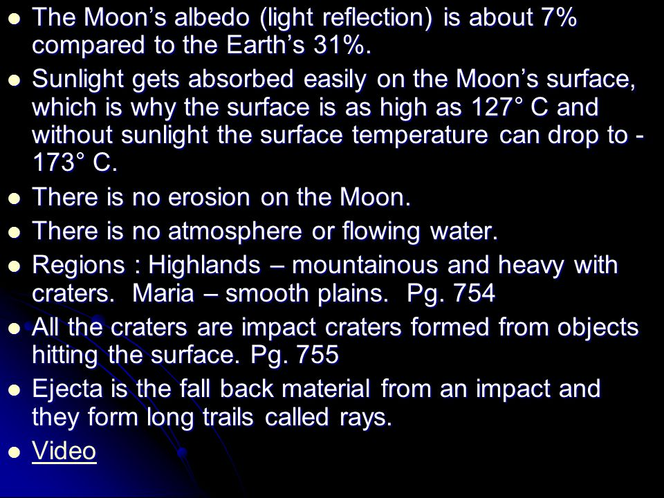 The Moon's albedo (light reflection) is about 7% compared to the Earth's 31%. The Moon's albedo (light reflection) is about 7% compared to the Earth's