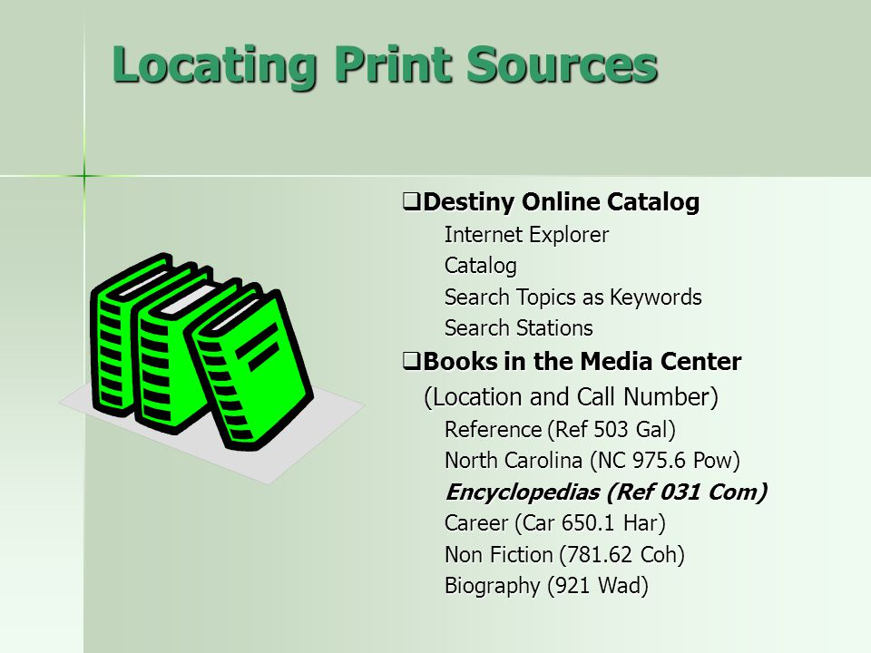 Locating Print Sources  Destiny Online Catalog Internet Explorer Catalog Search Topics as Keywords Search Stations  Books in the Media Center (Locat