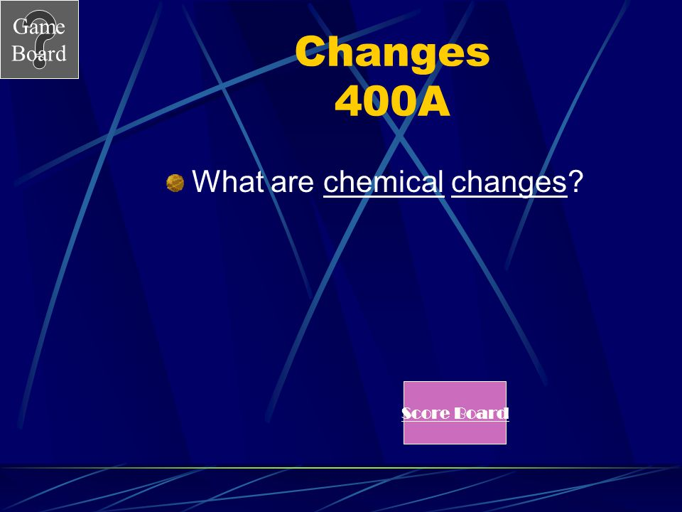 Game Board Changes 400 _____________ changes produce new substances. See Answer