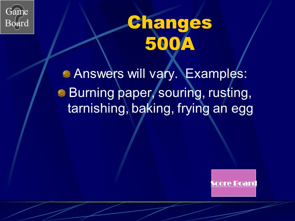 Game Board Changes 500 List some chemical changes. See Answer