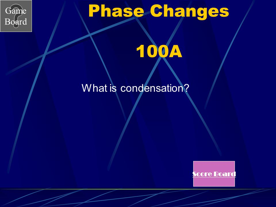Game Board Phases Changes 100 When a gas releases enough energy to allow the particles to slow down and come close together as a liquid this is know a
