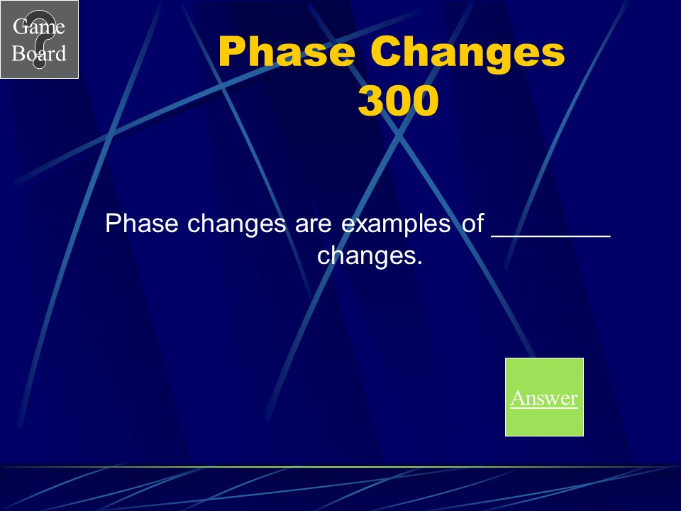 Game Board Phase Changes 200A The particles of a solid absorb enough heat energy that they break free from their set pattern and move freely as liquid