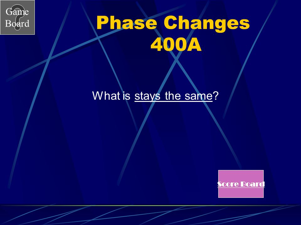 Game Board Phase Changes 400 During a phase change the temperature of a substance…. Answer