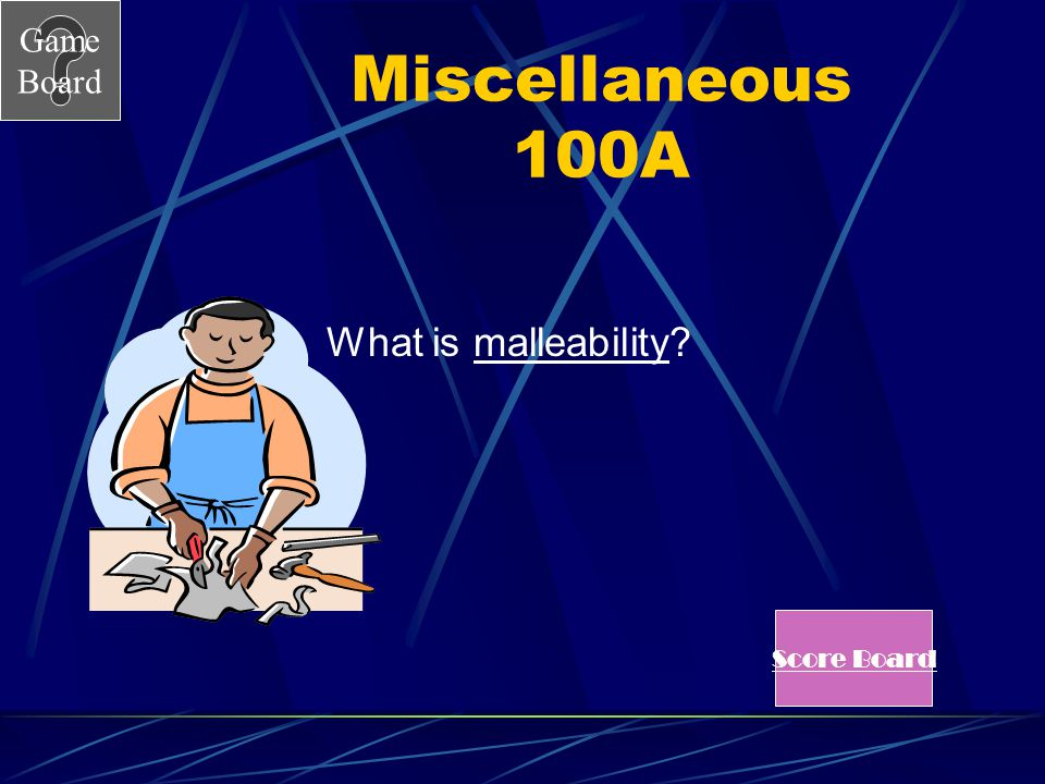 Game Board Miscellaneous 100 Answer Pounding a metal into a thin sheet is known as _________.