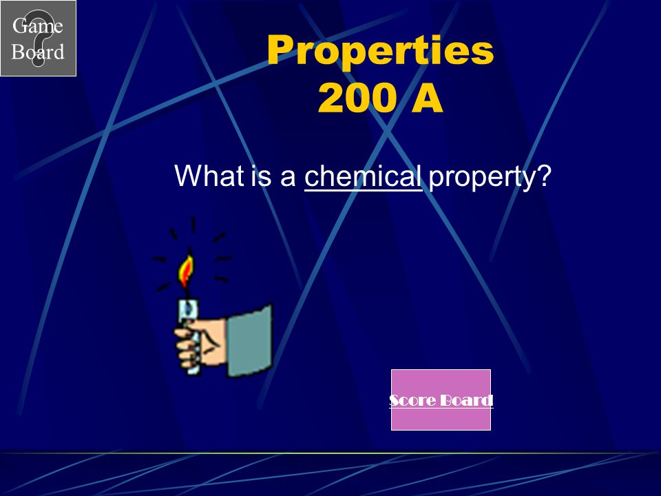 Game Board Properties 200 The fact that propane is flammable is a ____________ property. See Answer