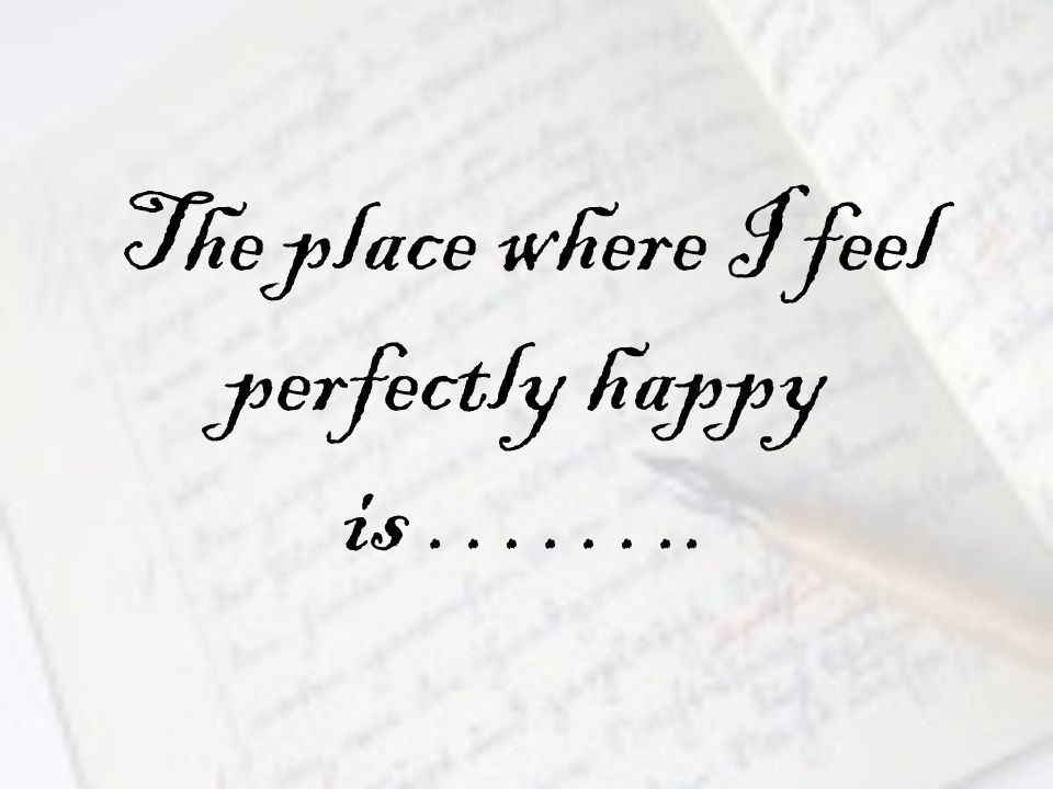 The place where I feel perfectly happy is ……..