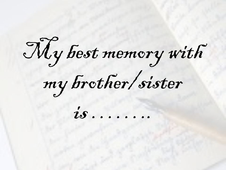 My best memory with my brother/sister is ……..