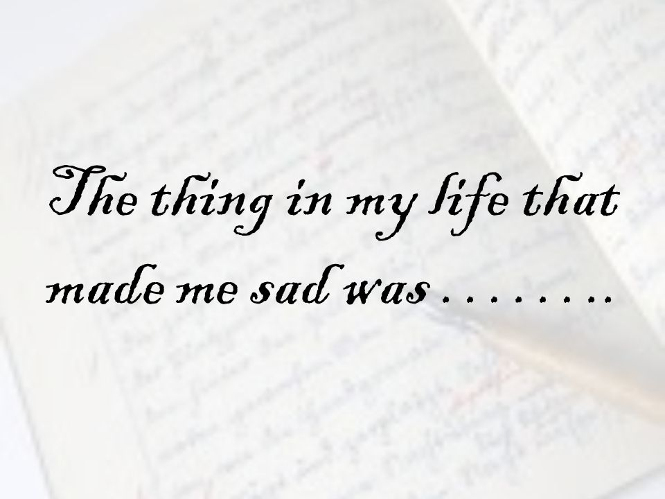 The thing in my life that made me sad was ……..