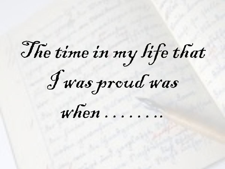 The time in my life that I was proud was when ……..