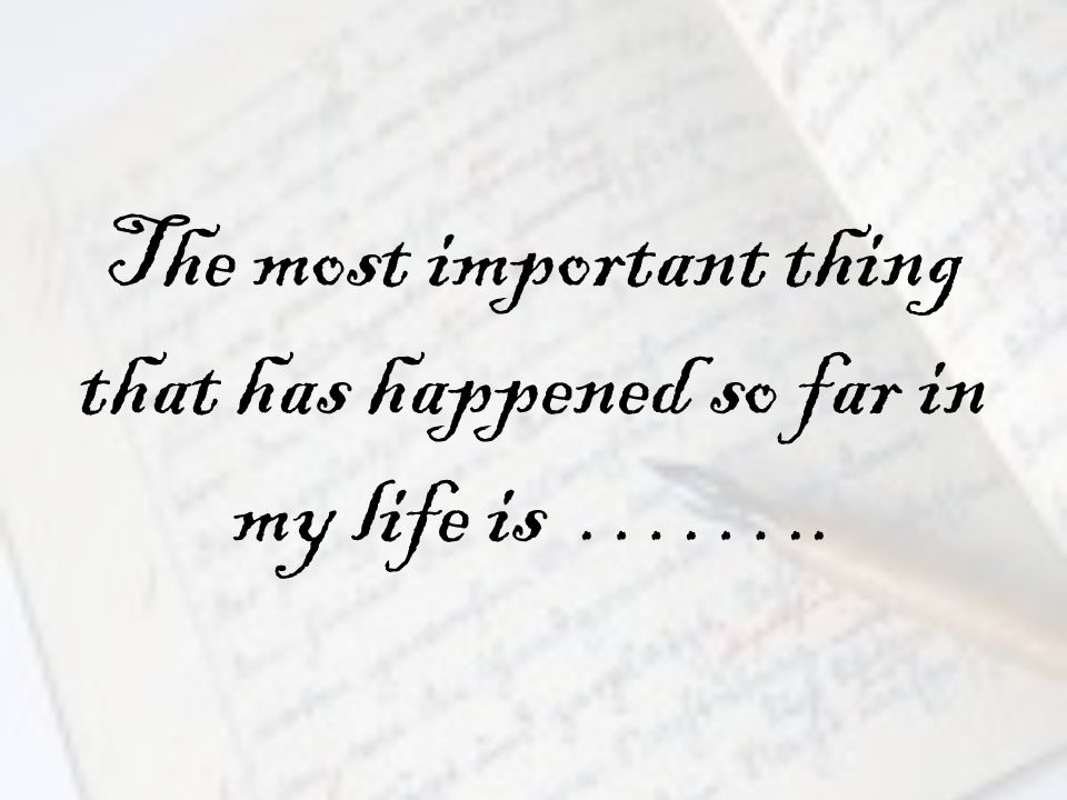 The most important thing that has happened so far in my life is ……..