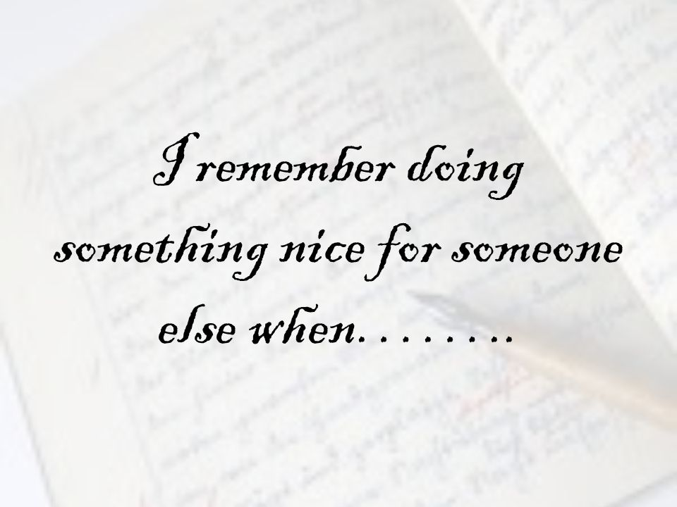 I remember doing something nice for someone else when……..