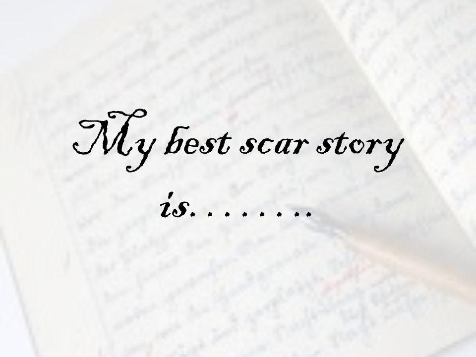My best scar story is……..