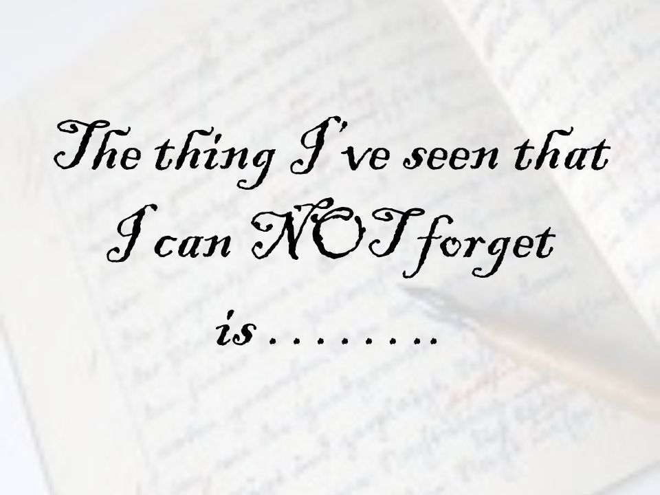 The thing I've seen that I can NOT forget is ……..