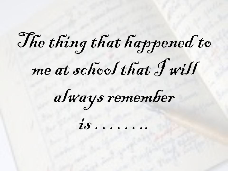 The thing that happened to me at school that I will always remember is ……..