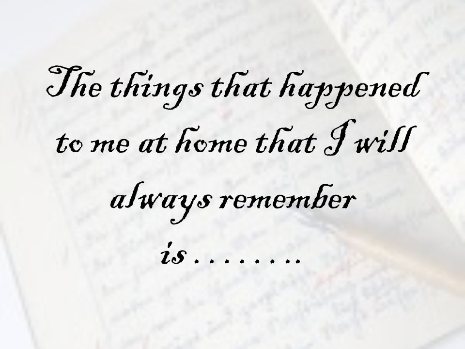 The things that happened to me at home that I will always remember is ……..