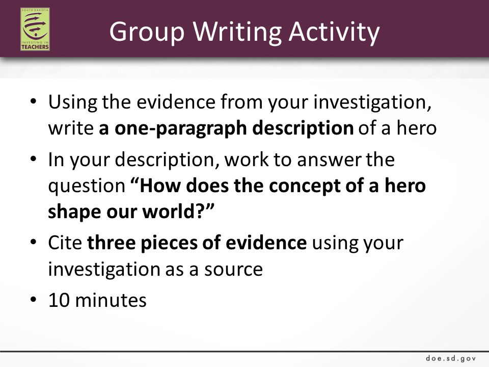 Group Writing Activity Using the evidence from your investigation, write a one-paragraph description of a hero In your description, work to answer the question How does the concept of a hero shape our world Cite three pieces of evidence using your investigation as a source 10 minutes