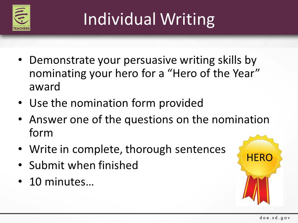 Individual Writing Demonstrate your persuasive writing skills by nominating your hero for a Hero of the Year award Use the nomination form provided Answer one of the questions on the nomination form Write in complete, thorough sentences Submit when finished 10 minutes… HERO