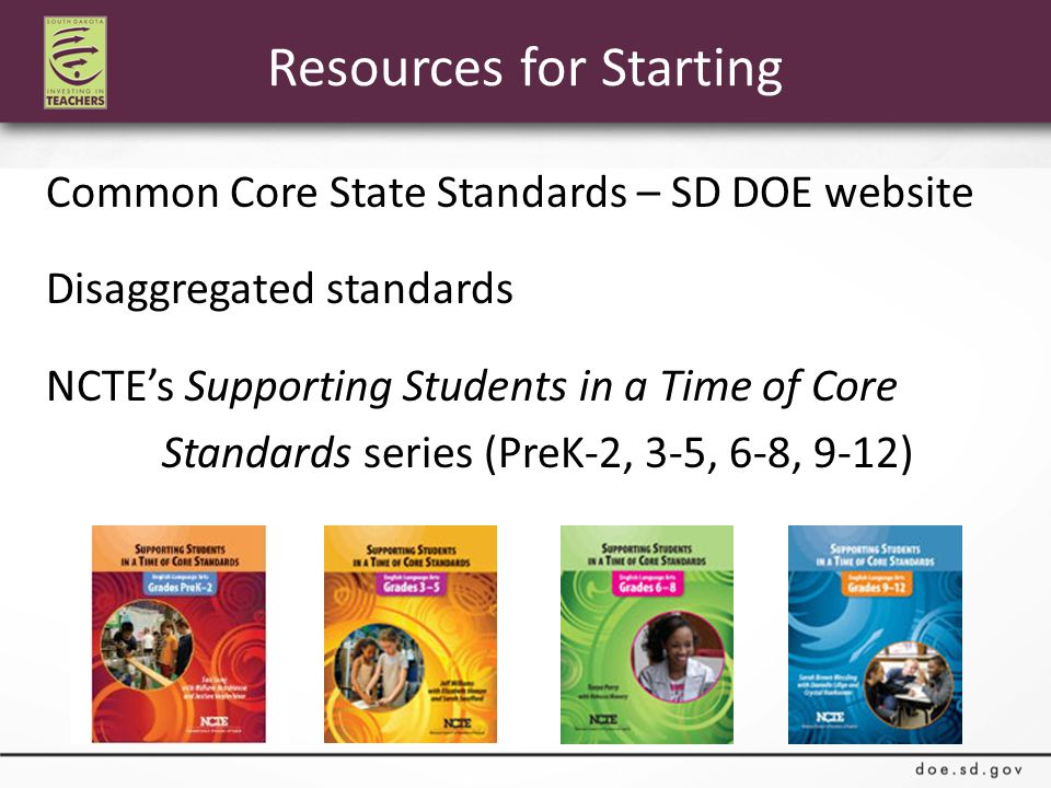 Resources for Starting Common Core State Standards – SD DOE website Disaggregated standards NCTE's Supporting Students in a Time of Core Standards series (PreK-2, 3-5, 6-8, 9-12)