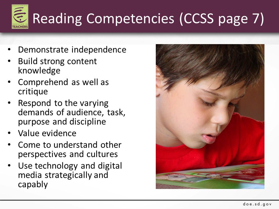 Reading Competencies (CCSS page 7) Demonstrate independence Build strong content knowledge Comprehend as well as critique Respond to the varying demands of audience, task, purpose and discipline Value evidence Come to understand other perspectives and cultures Use technology and digital media strategically and capably