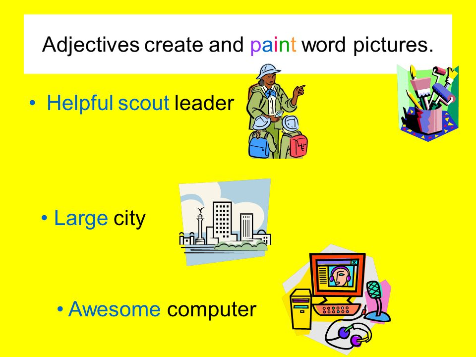 Adjectives create and paint word pictures. Helpful scout leader Large city Awesome computer