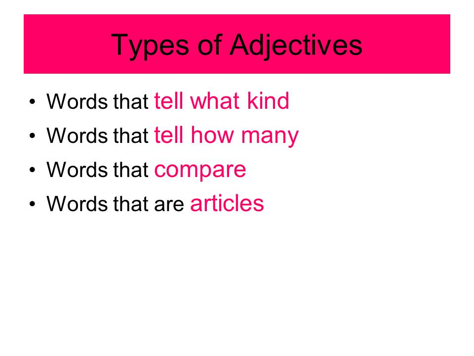 Types of Adjectives Words that tell what kind Words that tell how many Words that compare Words that are articles