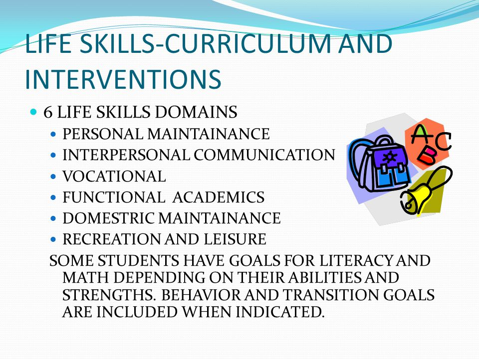 LIFE SKILLS-CURRICULUM AND INTERVENTIONS 6 LIFE SKILLS DOMAINS PERSONAL MAINTAINANCE INTERPERSONAL COMMUNICATION VOCATIONAL FUNCTIONAL ACADEMICS DOMES