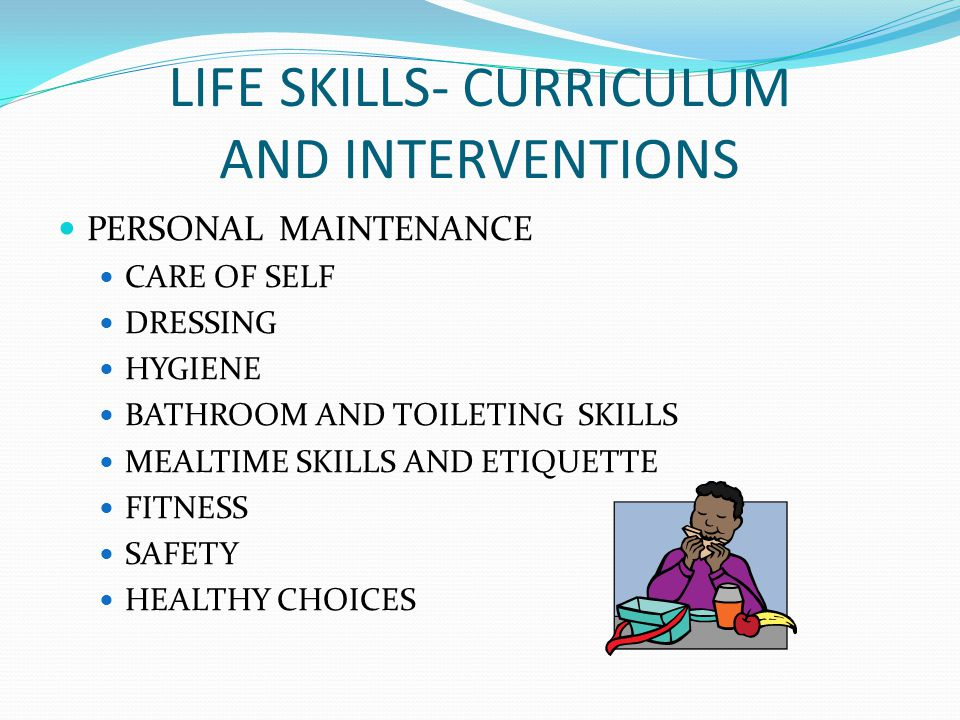 LIFE SKILLS- CURRICULUM AND INTERVENTIONS PERSONAL MAINTENANCE CARE OF SELF DRESSING HYGIENE BATHROOM AND TOILETING SKILLS MEALTIME SKILLS AND ETIQUET