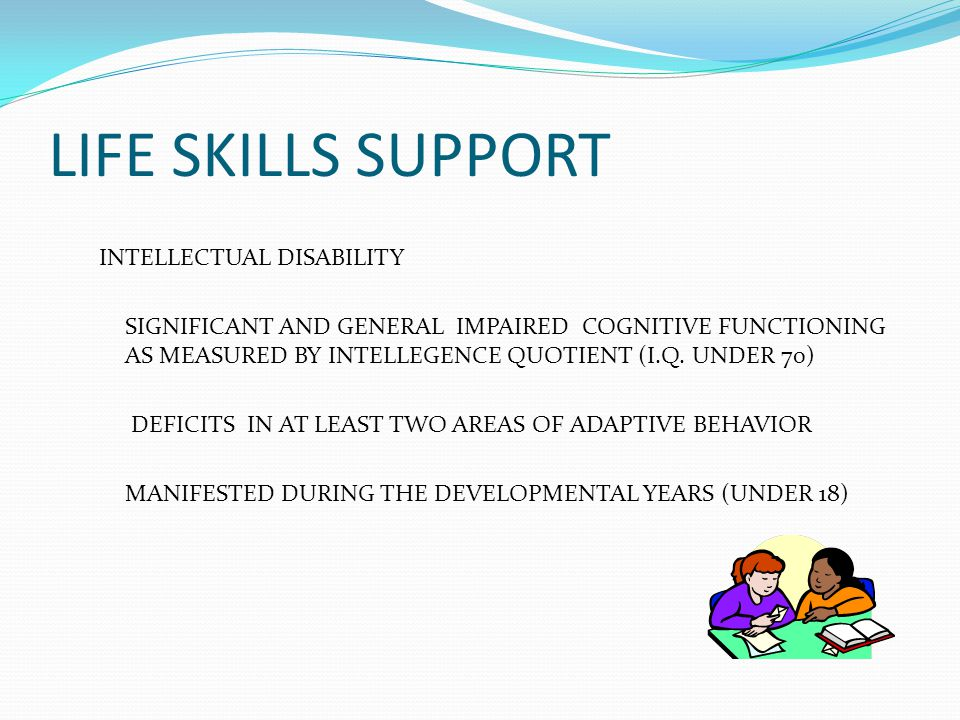 LIFE SKILLS SUPPORT STUDENTS MAY HAVE ADDITIONAL DISABILITIES BEHAVIOR AND/OR SPEECH AND LANGUAGE PROBLEMS ARE COMMON STUDENTS HAVE A WIDE RANGE OF ABILITIES FOCUS ON TRANSITION AND VOCATIONAL TRAINING IN HIGH SCHOOL