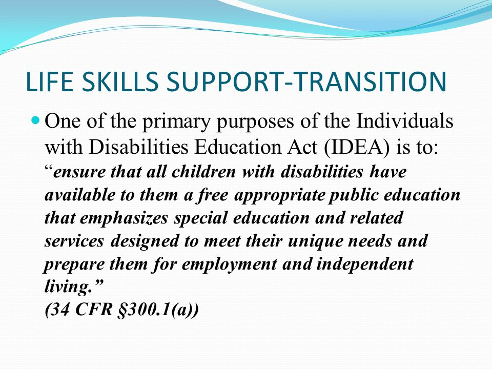 """LIFE SKILLS SUPPORT-TRANSITION One of the primary purposes of the Individuals with Disabilities Education Act (IDEA) is to: """"ensure that all children"""