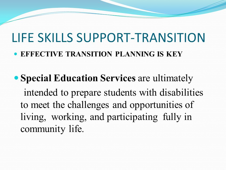 LIFE SKILLS SUPPORT-TRANSITION EFFECTIVE TRANSITION PLANNING IS KEY Special Education Services are ultimately intended to prepare students with disabi