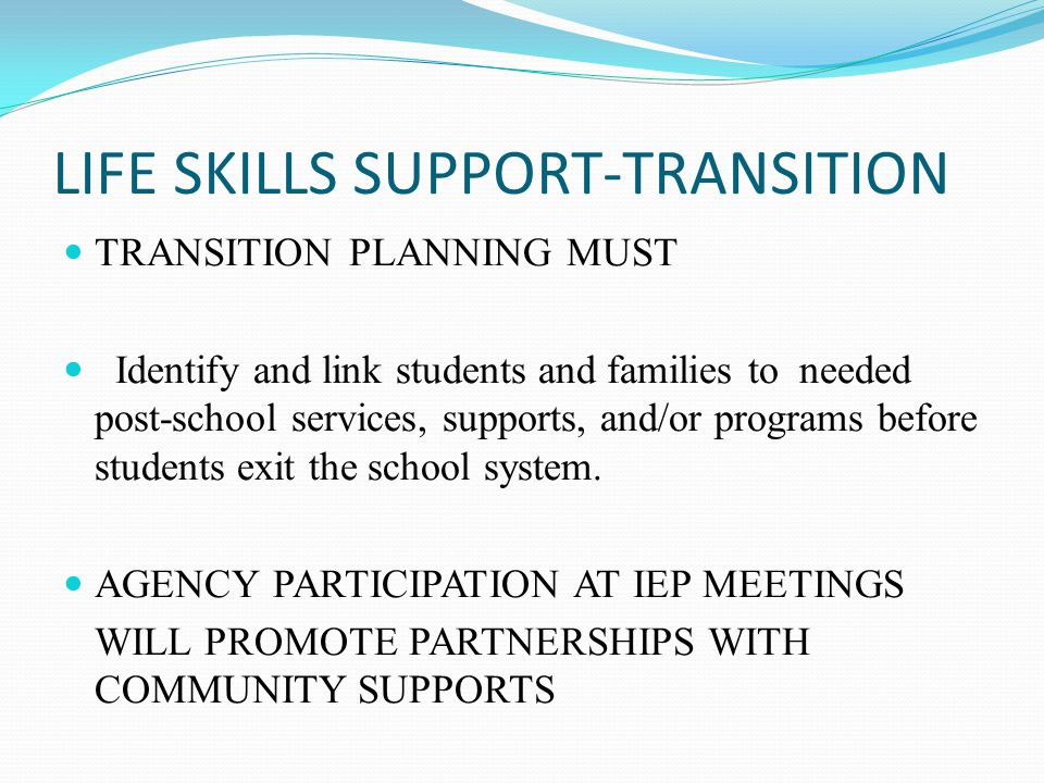 LIFE SKILLS SUPPORT-TRANSITION TRANSITION PLANNING MUST Identify and link students and families to needed post-school services, supports, and/or progr